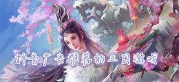 抖音廣告推薦的三國游戲